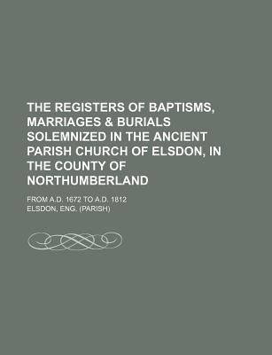 Meilleures ventes ebook download The Registers of Baptisms, Marriages & Burials Solemnized in the Ancient Parish Church of Elsdon, in the County of Northumberland; From A.D. 1672 to A.D. 1812 in French PDF DJVU 9781130445480 by Eng Elsdon