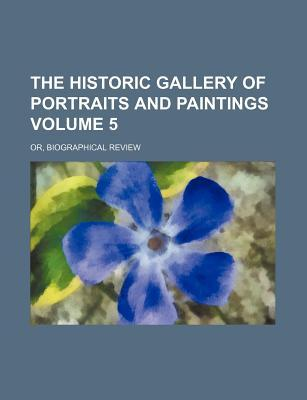 The Historic Gallery of Portraits and Paintings Volume 5; Or, Biographical Review