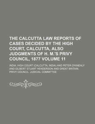 The Calcutta Law Reports of Cases Decided by the High Court, Calcutta, Also Judgments of H. M.'s Privy Council, 1877 Volume 11