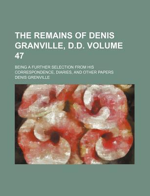 The Remains of Denis Granville, D.D. Volume 47; Being a Further Selection from His Correspondence, Diaries, and Other Papers
