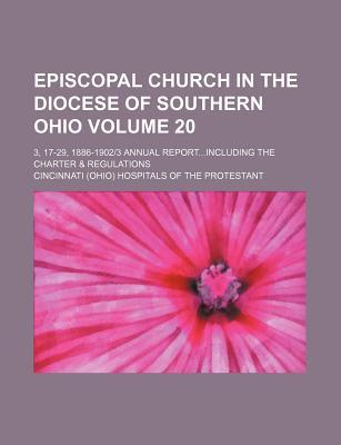 Episcopal Church in the Diocese of Southern Ohio Volume 20; 3, 17-29, 1886-19023 Annual Reportincluding the Charter & Regulations