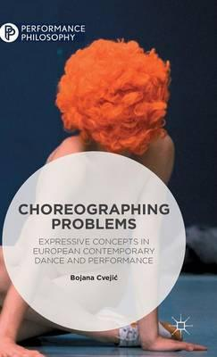 Choreographing Problems : Expressive Concepts in Contemporary Dance and Performance