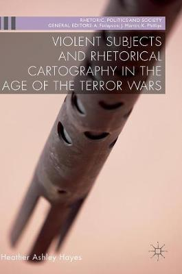 Violent Subjects and Rhetorical Cartography in the Age of the Terror Wars