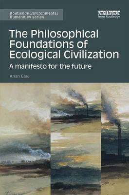 The Philosophical Foundations of Ecological Civilization : A Manifesto for the Future