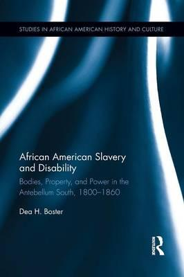 African American Slavery and Disability : Bodies, Property and Power in the Antebellum South, 1800-1860