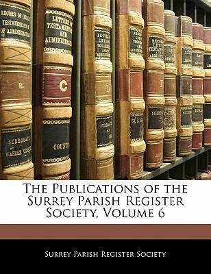 The Publications of the Surrey Parish Register Society, Volume 6