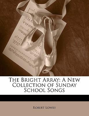 The Bright Array : A New Collection of Sunday School Songs