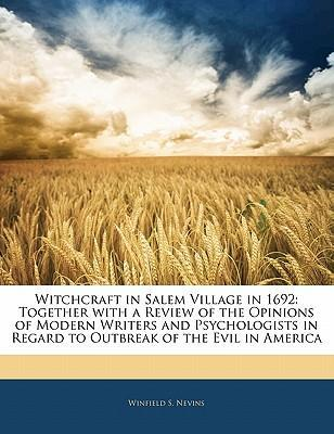 Witchcraft in Salem Village in 1692 : Together with a Review of the Opinions of Modern Writers and Psychologists in Regard to Outbreak of the Evil in America