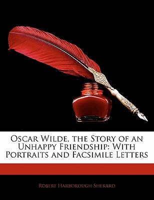 Oscar Wilde, the Story of an Unhappy Friendship : With Portraits and Facsimile Letters