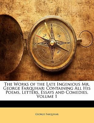 The Works of the Late Ingenious Mr. George Farquhar : Containing All His Poems, Letters, Essays and Comedies, Volume 1