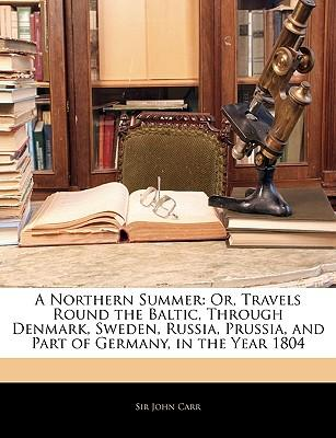 A Northern Summer : Or, Travels Round the Baltic, Through Denmark, Sweden, Russia, Prussia, and Part of Germany, in the Year 1804