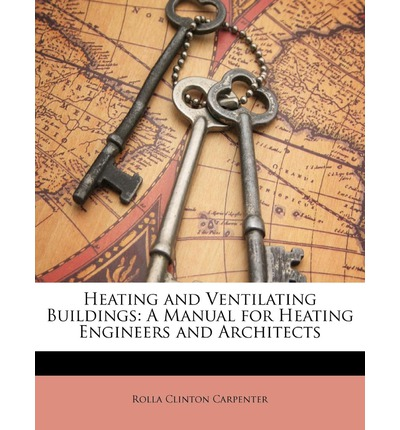 Heating and Ventilating Buildings : A Manual for Heating Engineers and Architects