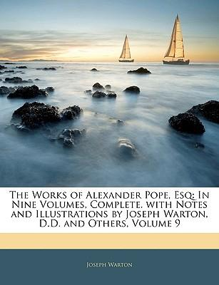 The Works of Alexander Pope, Esq : In Nine Volumes, Complete. with Notes and Illustrations by Joseph Warton, D.D. and Others, Volume 9