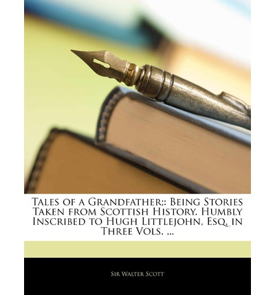 Tales of a Grandfather; : Being Stories Taken from Scottish History. Humbly Inscribed to Hugh Littlejohn, Esq. in Three Vols. ...