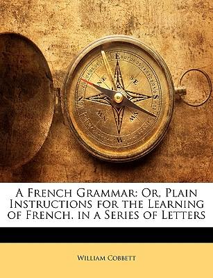 A French Grammar : Or, Plain Instructions for the Learning of French. in a Series of Letters