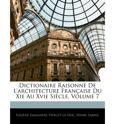 Dictionaire Raisonne de L'Architecture Francaise Du XIE Au Xvie Siecle, Volume 7