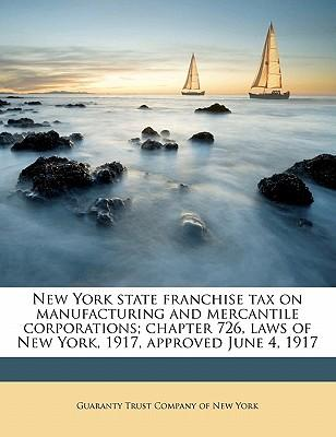 New York State Franchise Tax on Manufacturing and Mercantile Corporations; Chapter 726, Laws of New York, 1917, Approved June 4, 1917