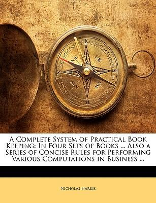A Complete System of Practical Book Keeping : In Four Sets of Books ... Also a Series of Concise Rules for Performing Various Computations in Business ...