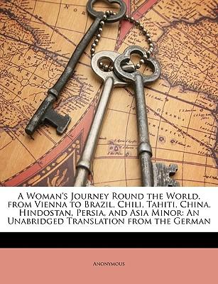 A Woman's Journey Round the World, from Vienna to Brazil, Chili, Tahiti, China, Hindostan, Persia, and Asia Minor : An Unabridged Translation from the German