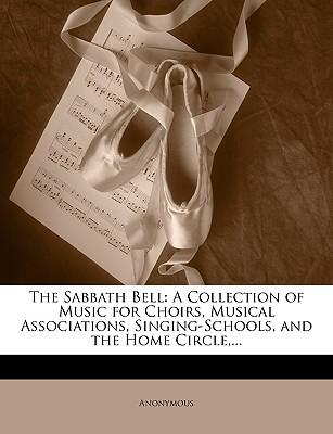 The Sabbath Bell : A Collection of Music for Choirs, Musical Associations, Singing-Schools, and the Home Circle, ...