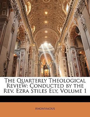 The Quarterly Theological Review : Conducted by the REV. Ezra Stiles Ely, Volume 1