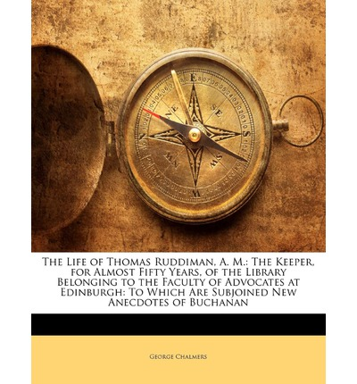 The Life of Thomas Ruddiman, A. M. : The Keeper, for Almost Fifty Years, of the Library Belonging to the Faculty of Advocates at Edinburgh: To Which AR