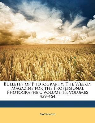 Bulletin of Photography : The Weekly Magazine for the Professional Photographer, Volume 18;volumes 439-464