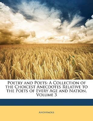 Poetry and Poets : A Collection of the Choicest Anecdotes Relative to the Poets of Every Age and Nation, Volume 3
