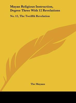 Mayan Religious Instruction, Degree Three with 12 Revelations : No. 12, the Twelfth Revelation