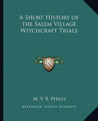 A Short History of the Salem Village Witchcraft Trials a Short History of the Salem Village Witchcraft Trials