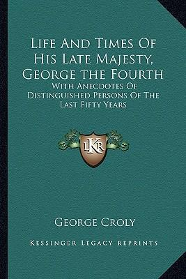 Life and Times of His Late Majesty, George the Fourth : With Anecdotes of Distinguished Persons of the Last Fifty Years