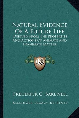 Natural Evidence of a Future Life : Derived from the Properties and Actions of Animate and Inanimate Matter