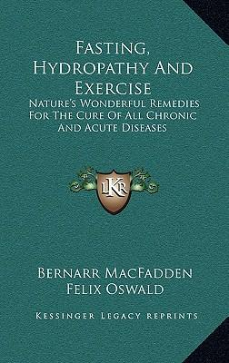 Fasting, Hydropathy and Exercise : Nature's Wonderful Remedies for the Cure of All Chronic and Acute Diseases