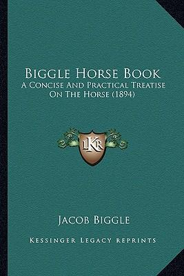 The Biggle Horse Book A Concise And Practical Treatise On The Horse Adapted To The Needs Of Farmers And Others