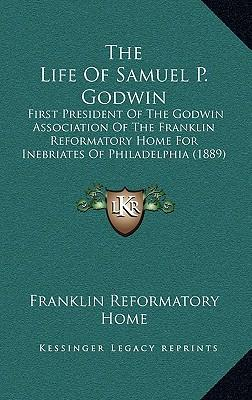 The Life of Samuel P. Godwin : First President of the Godwin Association of the Franklin Reformatory Home for Inebriates of Philadelphia (1889)