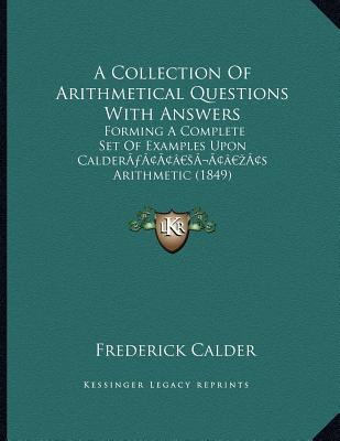 A Collection of Arithmetical Questions with Answers : Forming a Complete Set of Examples Upon Caldera Acentsacentsa A-Acentsa Acentss Arithmetic (1849)