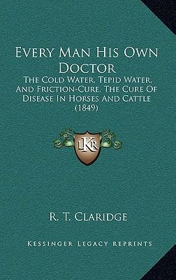 Every Man His Own Doctor : The Cold Water, Tepid Water, and Friction-Cure, the Cure of Disease in Horses and Cattle (1849)