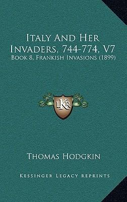 Italy and Her Invaders, 744-774, V7 : Book 8, Frankish Invasions (1899)