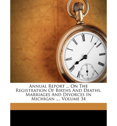 Annual Report ... on the Registration of Births and Deaths, Marriages and Divorces in Michigan ..., Volume 34