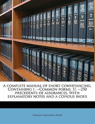 A Complete Manual of Short Conveyancing. Containing I. --Common Forms. II. --250 Precedents of Assurances. with Explanatory Notes and a Copious Index