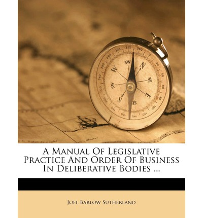 A Manual of Legislative Practice and Order of Business in Deliberative Bodies ...