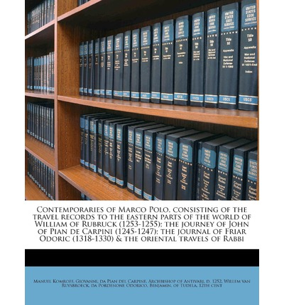 Contemporaries of Marco Polo, Consisting of the Travel Records to the Eastern Parts of the World of William of Rubruck (1253-1255); The Journey of John of Pian de Carpini (1245-1247); The Journal of Friar Odoric (1318-1330) & the Oriental Travels of Rabbi