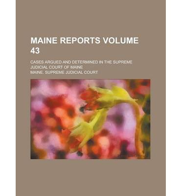 Maine Reports; Cases Argued and Determined in the Supreme Judicial Court of Maine Volume 43