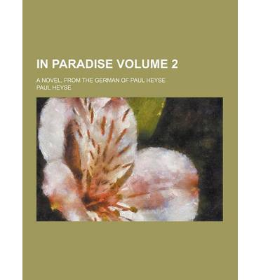 In Paradise; A Novel, from the German of Paul Heyse Volume 2