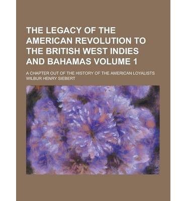 The Legacy of the American Revolution to the British West Indies and Bahamas; A Chapter Out of the History of the American Loyalists Volume 1