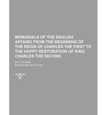 Memorials of the English Affairs from the Beginning of the Reign of Charles the First to the Happy Restoration of King Charles the Second; In 4 Volume