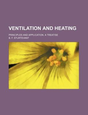 Ventilation and Heating; Principles and Application. a Treatise