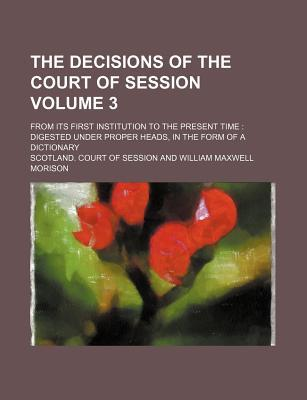 The Decisions of the Court of Session Volume 3; From Its First Institution to the Present Time Digested Under Proper Heads, in the Form of a Dictionary