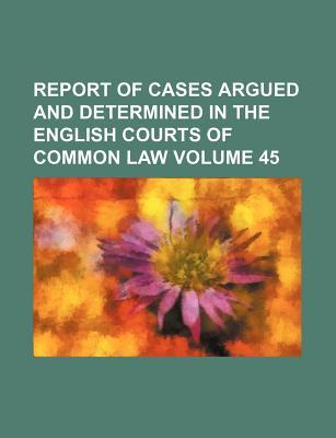 Report of Cases Argued and Determined in the English Courts of Common Law Volume 45