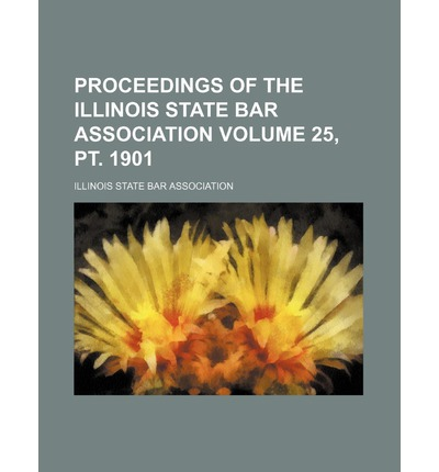 Proceedings of the Illinois State Bar Association Volume 25, PT. 1901